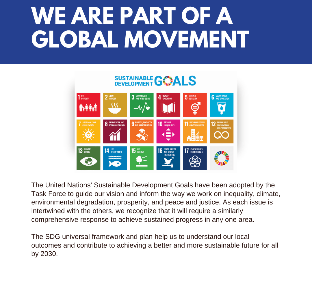 The United Nations' Sustainable Development Goals have been adopted by the Task Force to guide our vision and inform the way we work on inequality, climate, environmental degradation, prosperity, and peace and justice. As each issue is intertwined with the others, we recognize that it will require a similarly comprehensive response to achieve sustained progress in any one area. The SDG universal framework and plan help us to understand our local outcomes and contribute to achieving a better and more sustainable future for all by 2030.