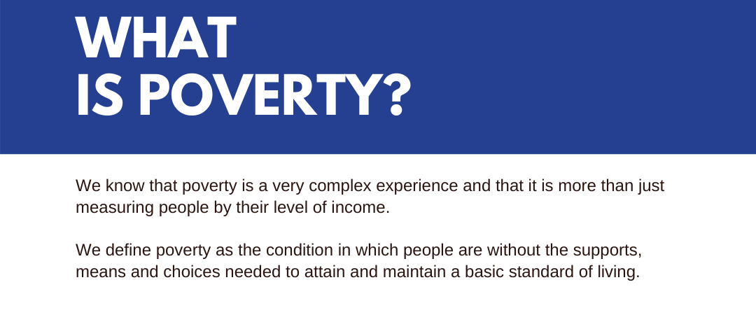 We know that poverty is a very complex experience and that it is more than just measuring people by their level of income. We define poverty as the condition in which people are without the supports, means and choices needed to attain and maintain a basic standard of living.